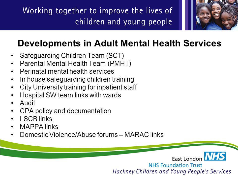 Developments in Adult Mental Health Services Safeguarding Children Team (SCT) Parental Mental Health Team (PMHT) Perinatal mental health services In house safeguarding children training City University training for inpatient staff Hospital SW team links with wards Audit CPA policy and documentation LSCB links MAPPA links Domestic Violence/Abuse forums – MARAC links