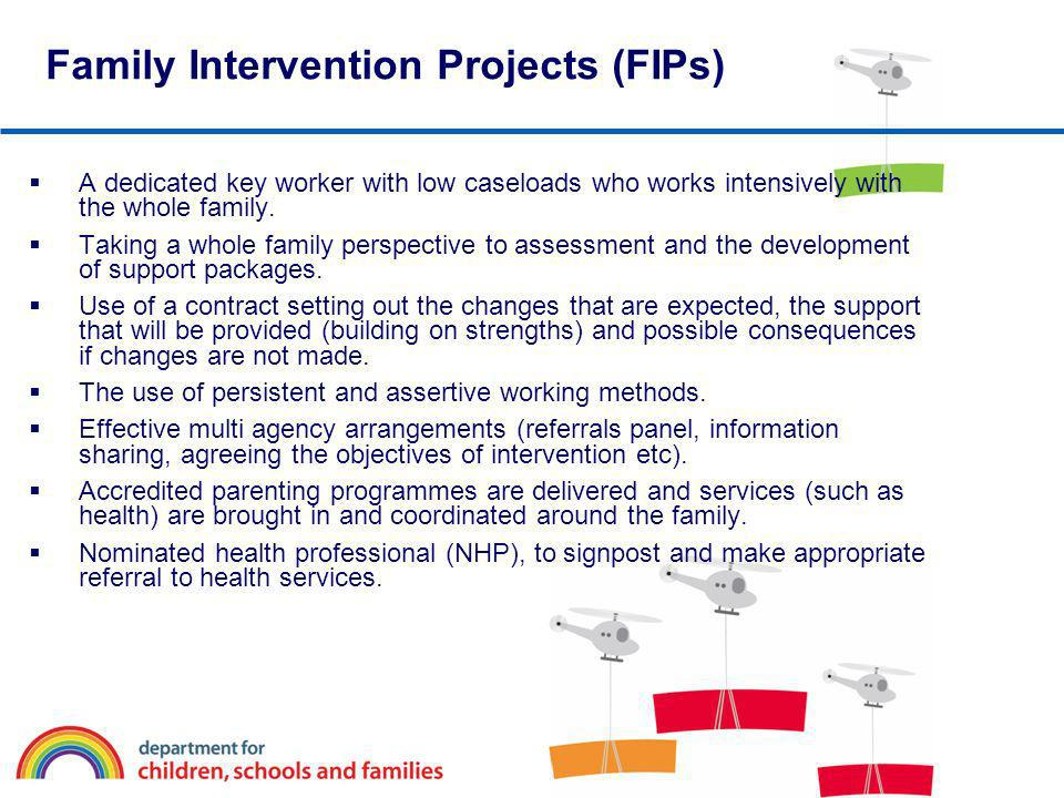 Family Intervention Projects (FIPs) A dedicated key worker with low caseloads who works intensively with the whole family. Taking a whole family persp