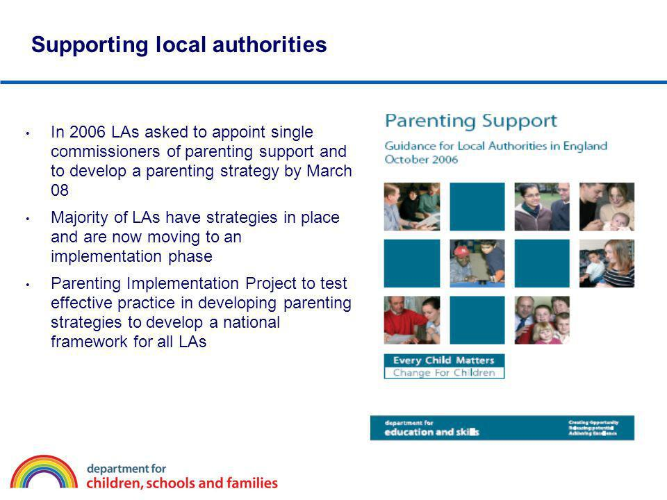 Supporting local authorities In 2006 LAs asked to appoint single commissioners of parenting support and to develop a parenting strategy by March 08 Ma