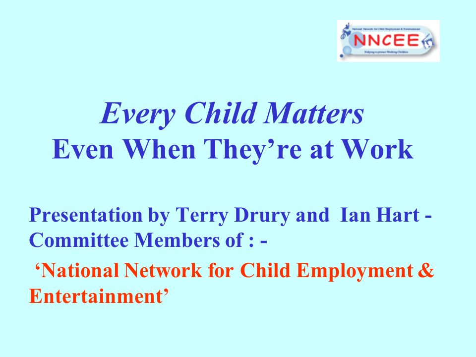 Every Child Matters Even When Theyre at Work Presentation by Terry Drury and Ian Hart - Committee Members of : - National Network for Child Employment