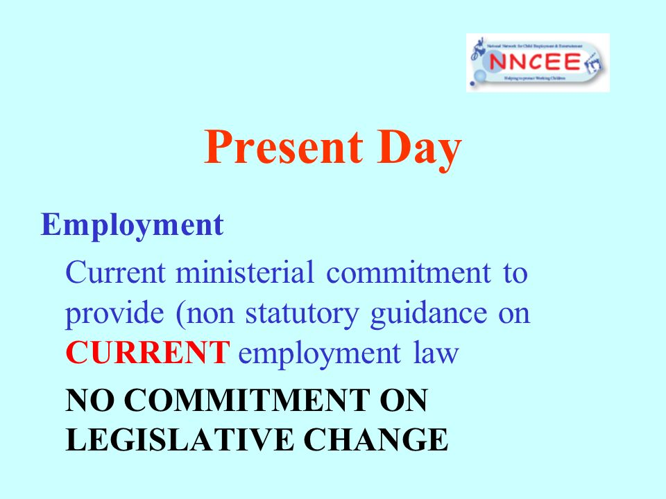 Present Day Employment Current ministerial commitment to provide (non statutory guidance on CURRENT employment law NO COMMITMENT ON LEGISLATIVE CHANGE