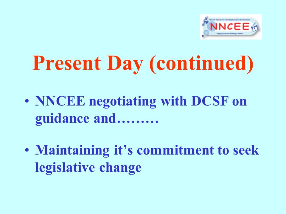 Present Day (continued) NNCEE negotiating with DCSF on guidance and……… Maintaining its commitment to seek legislative change