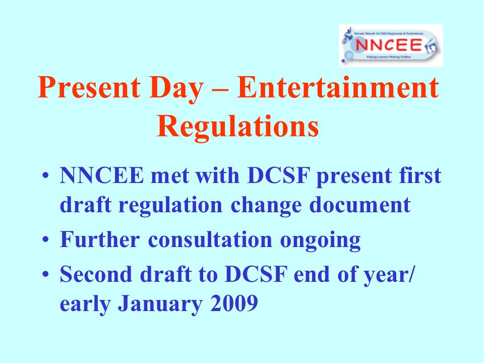 Present Day – Entertainment Regulations NNCEE met with DCSF present first draft regulation change document Further consultation ongoing Second draft t
