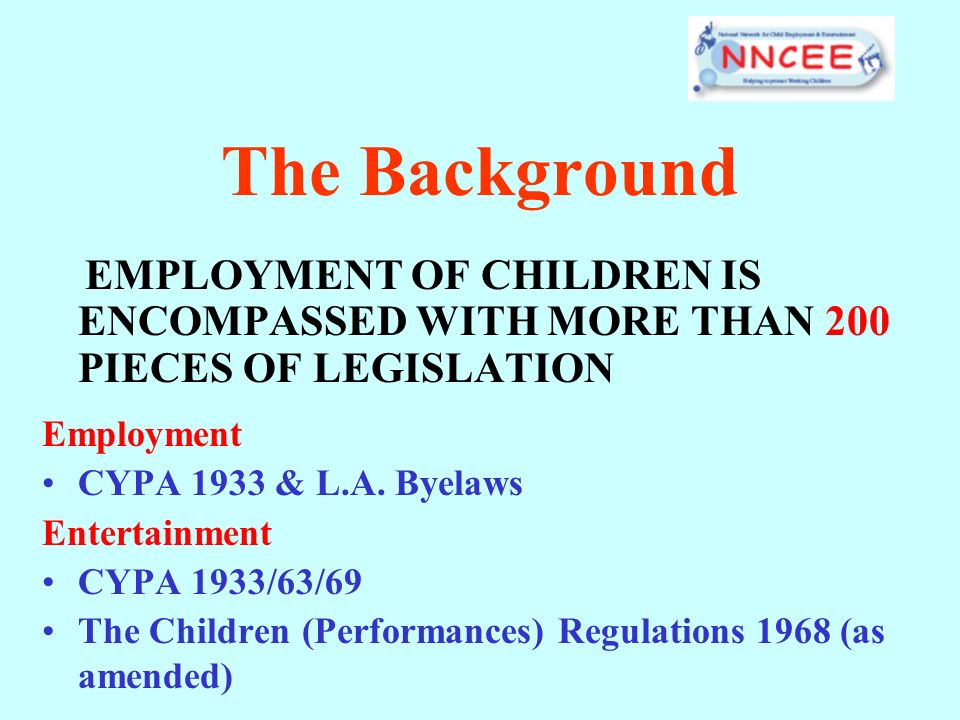 The Background EMPLOYMENT OF CHILDREN IS ENCOMPASSED WITH MORE THAN 200 PIECES OF LEGISLATION Employment CYPA 1933 & L.A. Byelaws Entertainment CYPA 1
