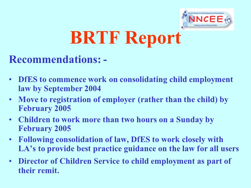BRTF Report Recommendations: - DfES to commence work on consolidating child employment law by September 2004 Move to registration of employer (rather