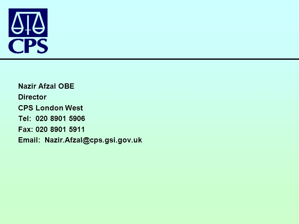 Nazir Afzal OBE Director CPS London West Tel: 020 8901 5906 Fax: 020 8901 5911 Email: Nazir.Afzal@cps.gsi.gov.uk