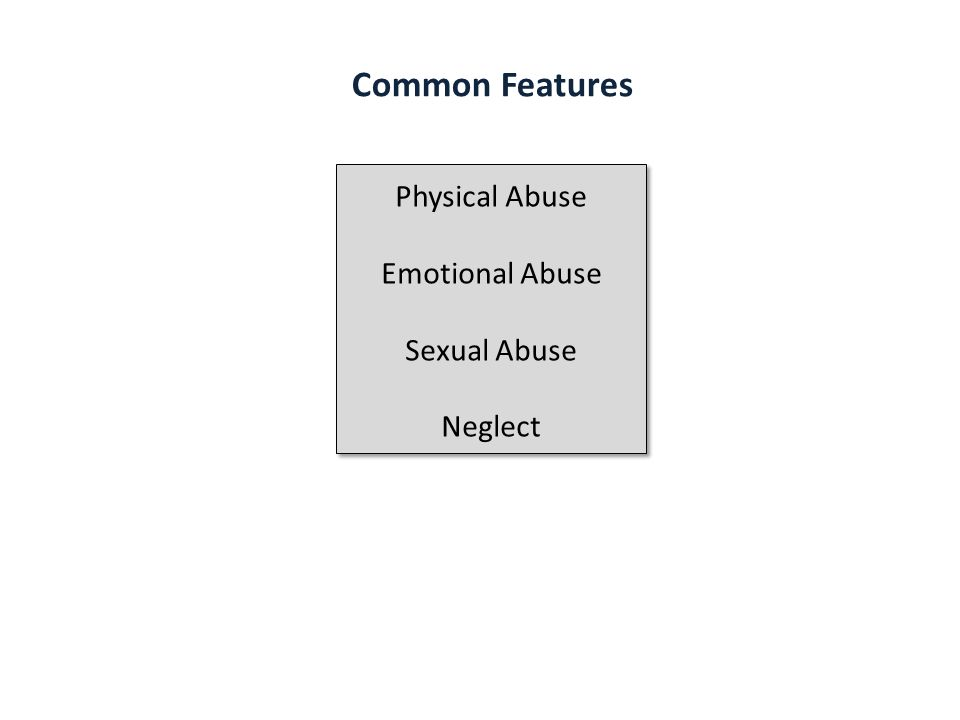 Common Features Physical Abuse Emotional Abuse Sexual Abuse Neglect Physical Abuse Emotional Abuse Sexual Abuse Neglect