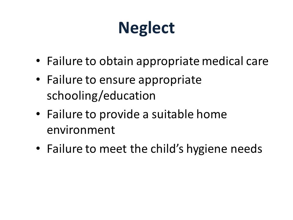 Neglect Failure to obtain appropriate medical care Failure to ensure appropriate schooling/education Failure to provide a suitable home environment Failure to meet the childs hygiene needs
