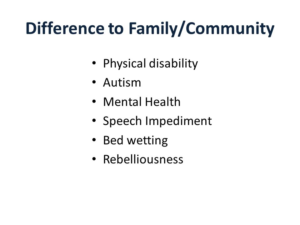 Difference to Family/Community Physical disability Autism Mental Health Speech Impediment Bed wetting Rebelliousness