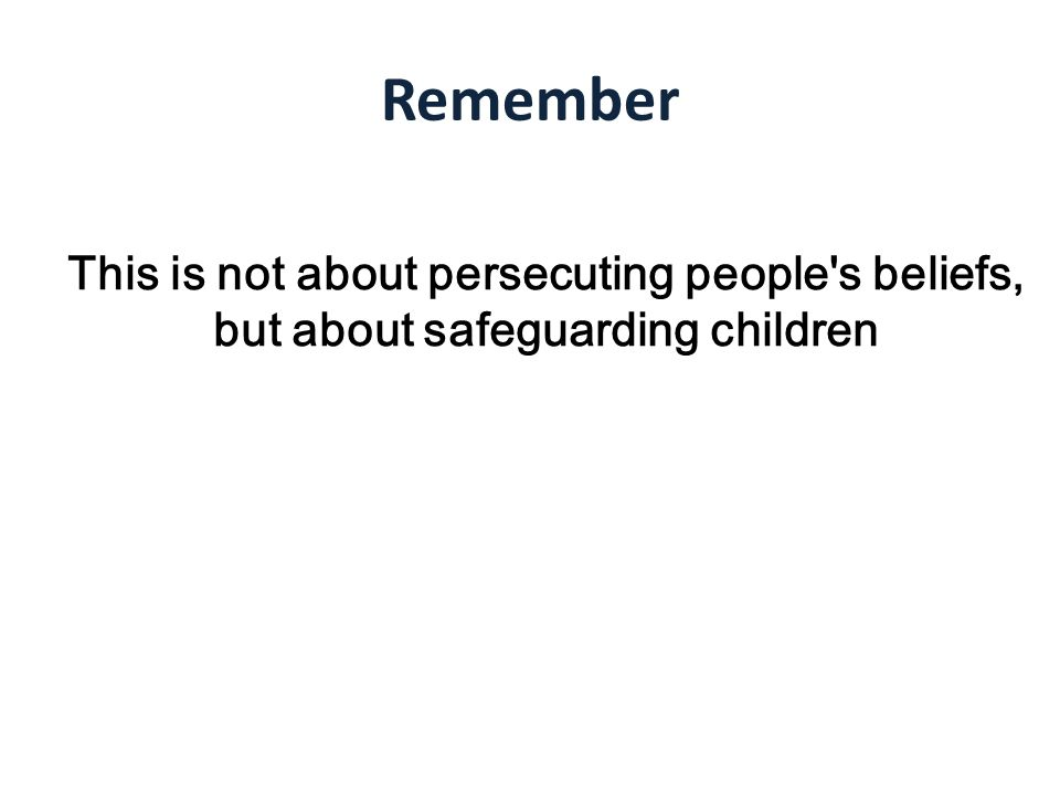 Remember This is not about persecuting people s beliefs, but about safeguarding children