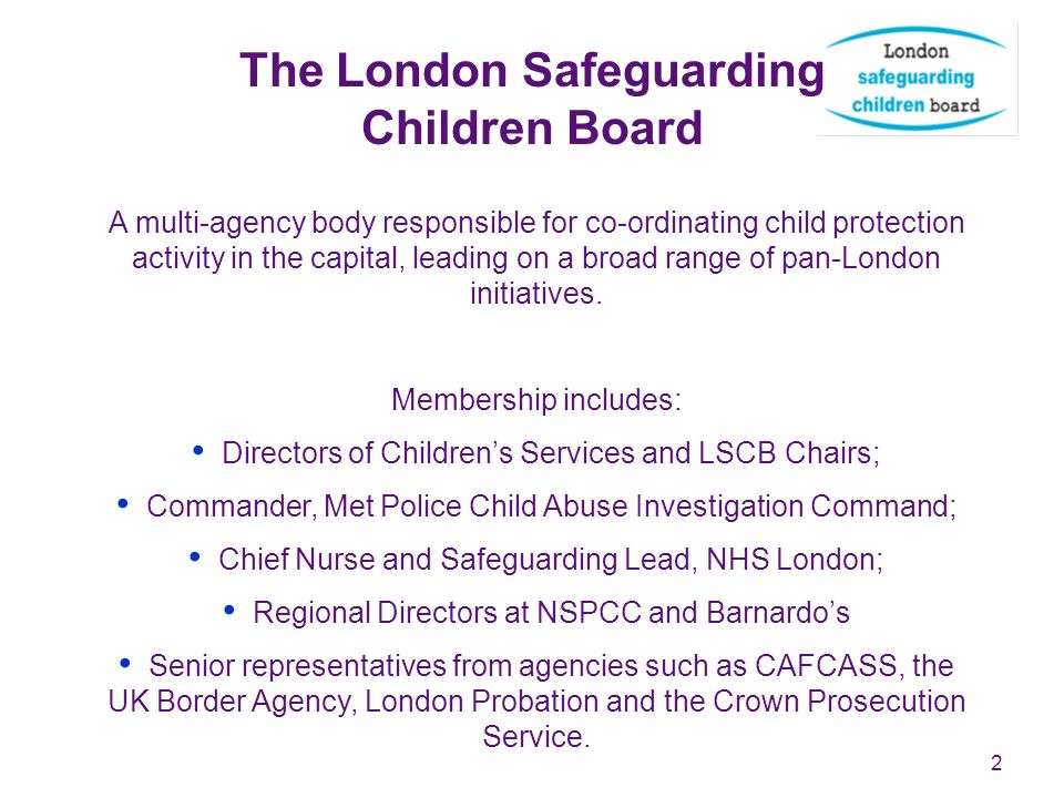 2 The London Safeguarding Children Board A multi-agency body responsible for co-ordinating child protection activity in the capital, leading on a broad range of pan-London initiatives.