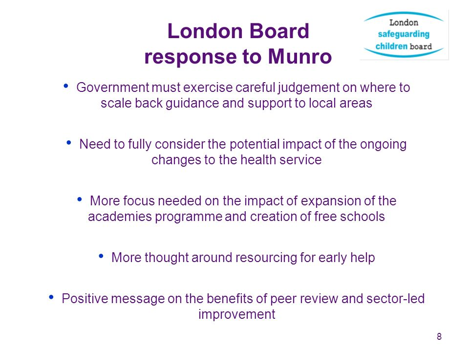 8 London Board response to Munro Government must exercise careful judgement on where to scale back guidance and support to local areas Need to fully consider the potential impact of the ongoing changes to the health service More focus needed on the impact of expansion of the academies programme and creation of free schools More thought around resourcing for early help Positive message on the benefits of peer review and sector-led improvement