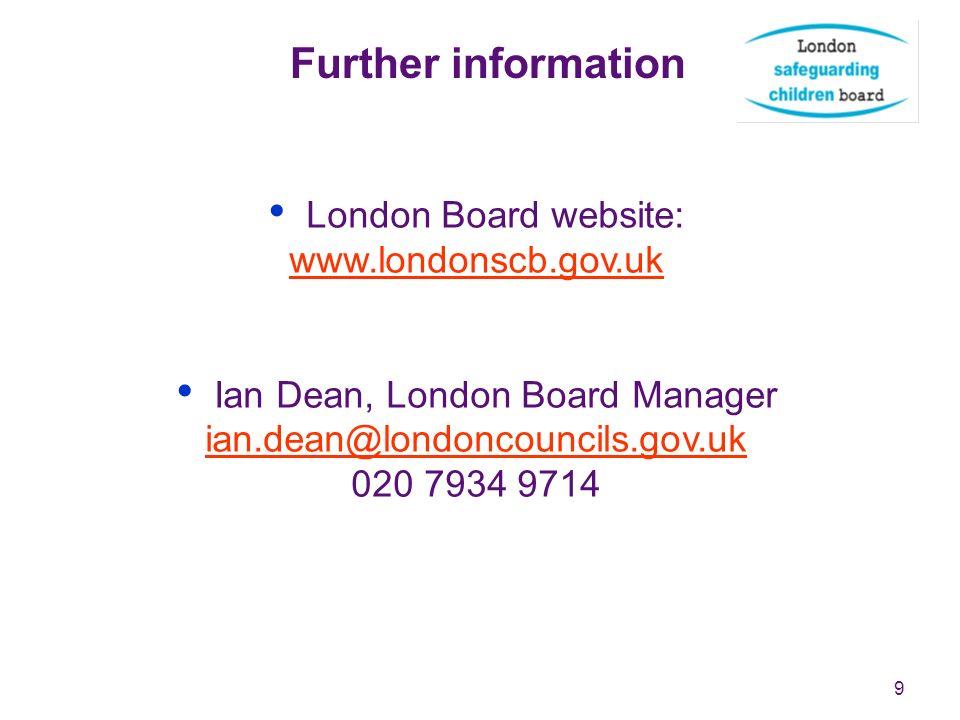 9 Further information London Board website: www.londonscb.gov.uk www.londonscb.gov.uk Ian Dean, London Board Manager ian.dean@londoncouncils.gov.uk 02