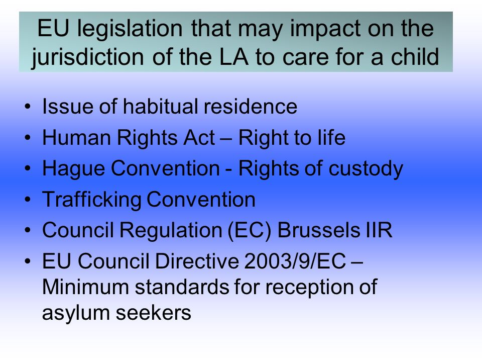 EU legislation that may impact on the jurisdiction of the LA to care for a child Issue of habitual residence Human Rights Act – Right to life Hague Convention - Rights of custody Trafficking Convention Council Regulation (EC) Brussels IIR EU Council Directive 2003/9/EC – Minimum standards for reception of asylum seekers