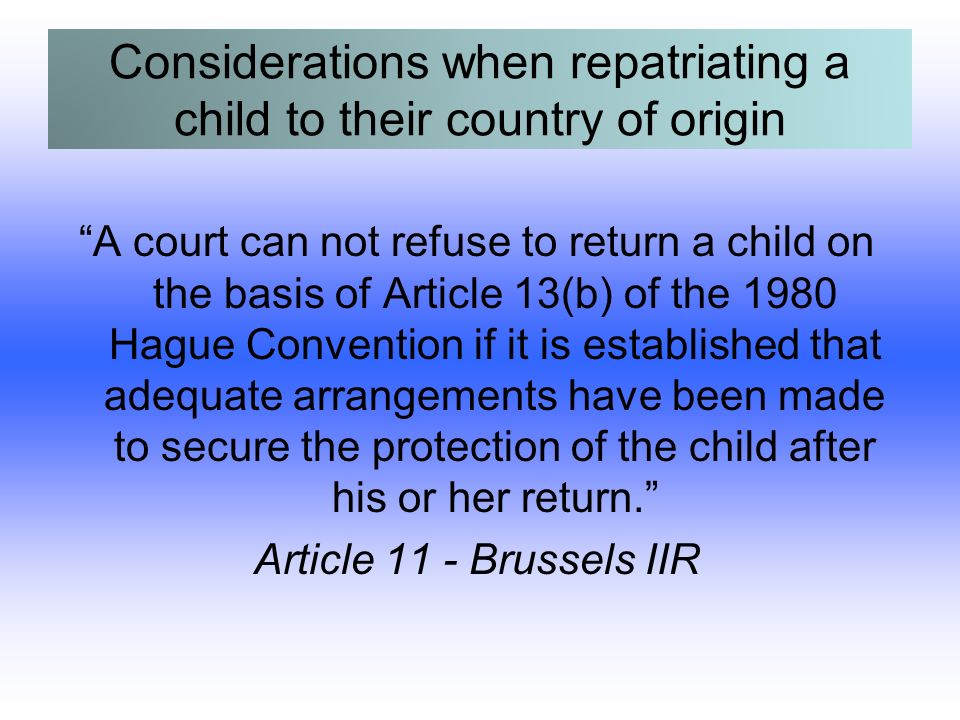 Considerations when repatriating a child to their country of origin A court can not refuse to return a child on the basis of Article 13(b) of the 1980 Hague Convention if it is established that adequate arrangements have been made to secure the protection of the child after his or her return.