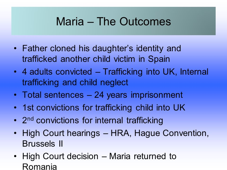 Maria – The Outcomes Father cloned his daughters identity and trafficked another child victim in Spain 4 adults convicted – Trafficking into UK, Internal trafficking and child neglect Total sentences – 24 years imprisonment 1st convictions for trafficking child into UK 2 nd convictions for internal trafficking High Court hearings – HRA, Hague Convention, Brussels II High Court decision – Maria returned to Romania