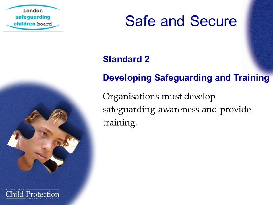 Safe and Secure Standard 2 Developing Safeguarding and Training Organisations must develop safeguarding awareness and provide training.