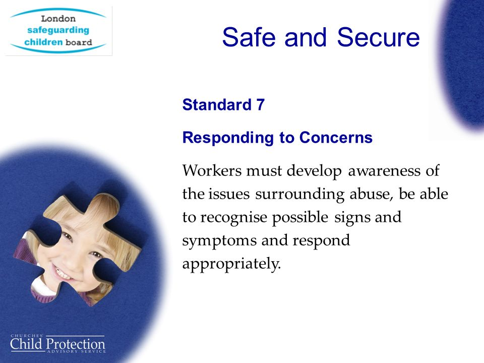 Safe and Secure Standard 7 Responding to Concerns Workers must develop awareness of the issues surrounding abuse, be able to recognise possible signs and symptoms and respond appropriately.