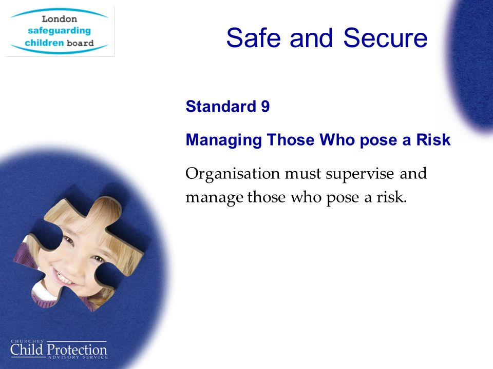 Safe and Secure Standard 9 Managing Those Who pose a Risk Organisation must supervise and manage those who pose a risk.