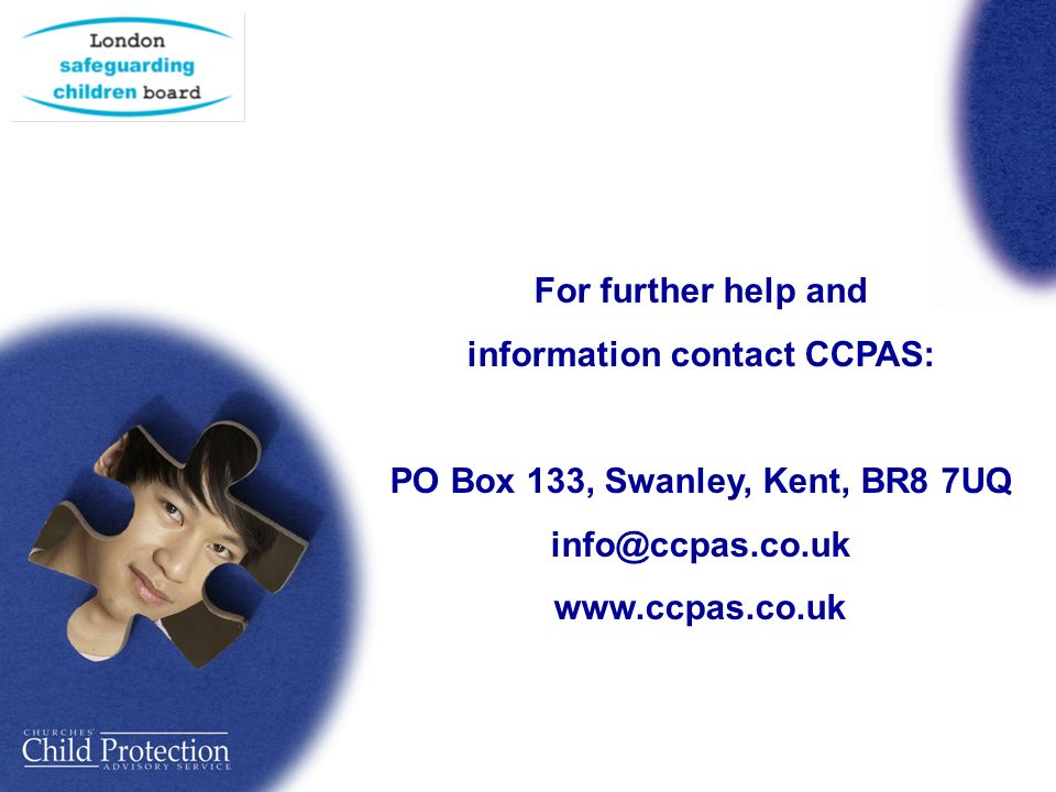 For further help and information contact CCPAS: PO Box 133, Swanley, Kent, BR8 7UQ info@ccpas.co.uk www.ccpas.co.uk
