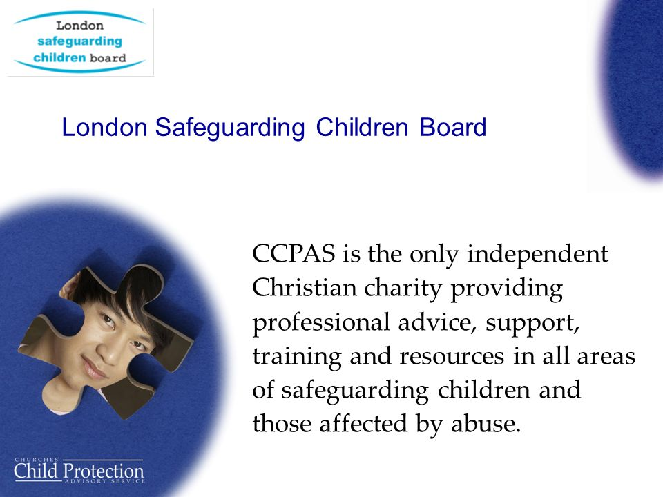 London Safeguarding Children Board CCPAS is the only independent Christian charity providing professional advice, support, training and resources in all areas of safeguarding children and those affected by abuse.
