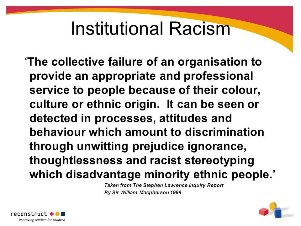 Institutional Racism The collective failure of an organisation to provide an appropriate and professional service to people because of their colour, c