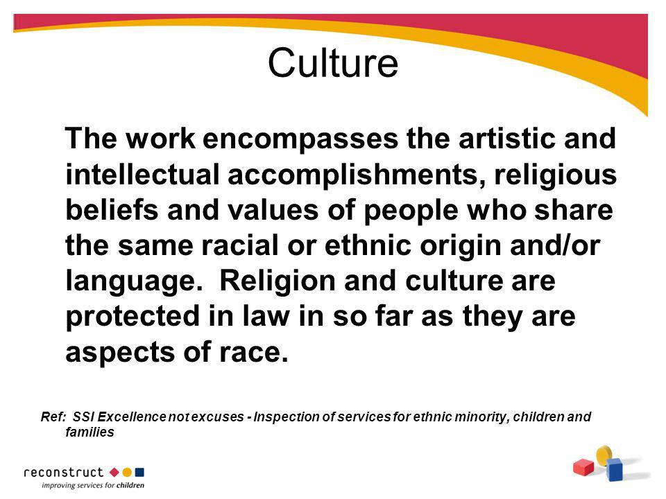 Culture The work encompasses the artistic and intellectual accomplishments, religious beliefs and values of people who share the same racial or ethnic origin and/or language.