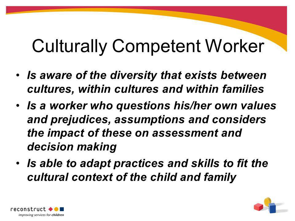 Culturally Competent Worker Is aware of the diversity that exists between cultures, within cultures and within families Is a worker who questions his/her own values and prejudices, assumptions and considers the impact of these on assessment and decision making Is able to adapt practices and skills to fit the cultural context of the child and family