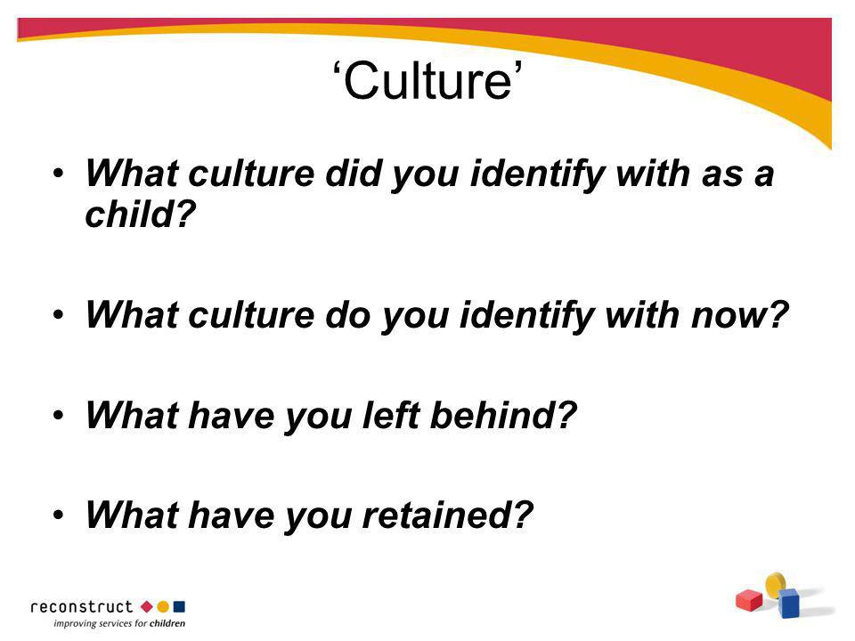 Culture What culture did you identify with as a child? What culture do you identify with now? What have you left behind? What have you retained?