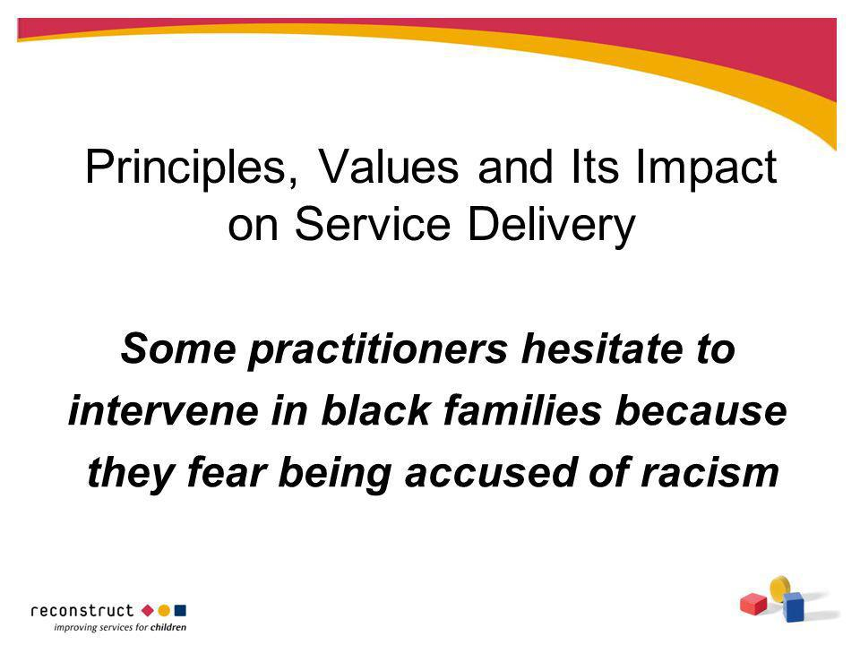 Principles, Values and Its Impact on Service Delivery Some practitioners hesitate to intervene in black families because they fear being accused of racism