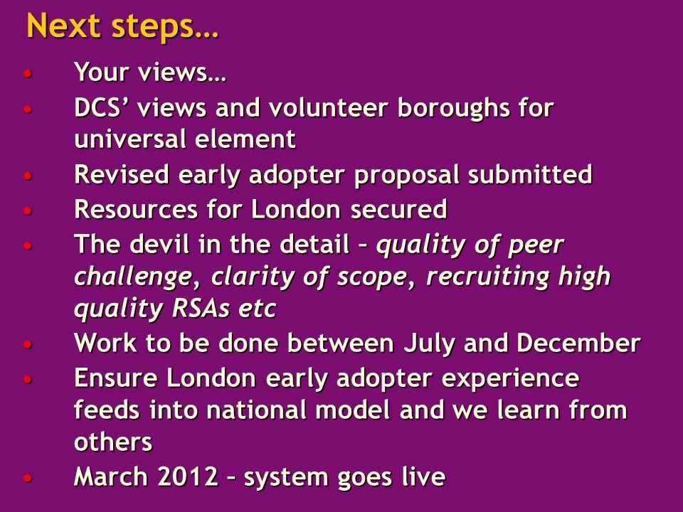 Your views…Your views… DCS views and volunteer boroughs for universal elementDCS views and volunteer boroughs for universal element Revised early adopter proposal submittedRevised early adopter proposal submitted Resources for London securedResources for London secured The devil in the detail – quality of peer challenge, clarity of scope, recruiting high quality RSAs etcThe devil in the detail – quality of peer challenge, clarity of scope, recruiting high quality RSAs etc Work to be done between July and DecemberWork to be done between July and December Ensure London early adopter experience feeds into national model and we learn from othersEnsure London early adopter experience feeds into national model and we learn from others March 2012 – system goes liveMarch 2012 – system goes live Next steps…