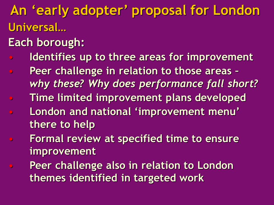 Universal… Each borough: Identifies up to three areas for improvementIdentifies up to three areas for improvement Peer challenge in relation to those areas – why these.