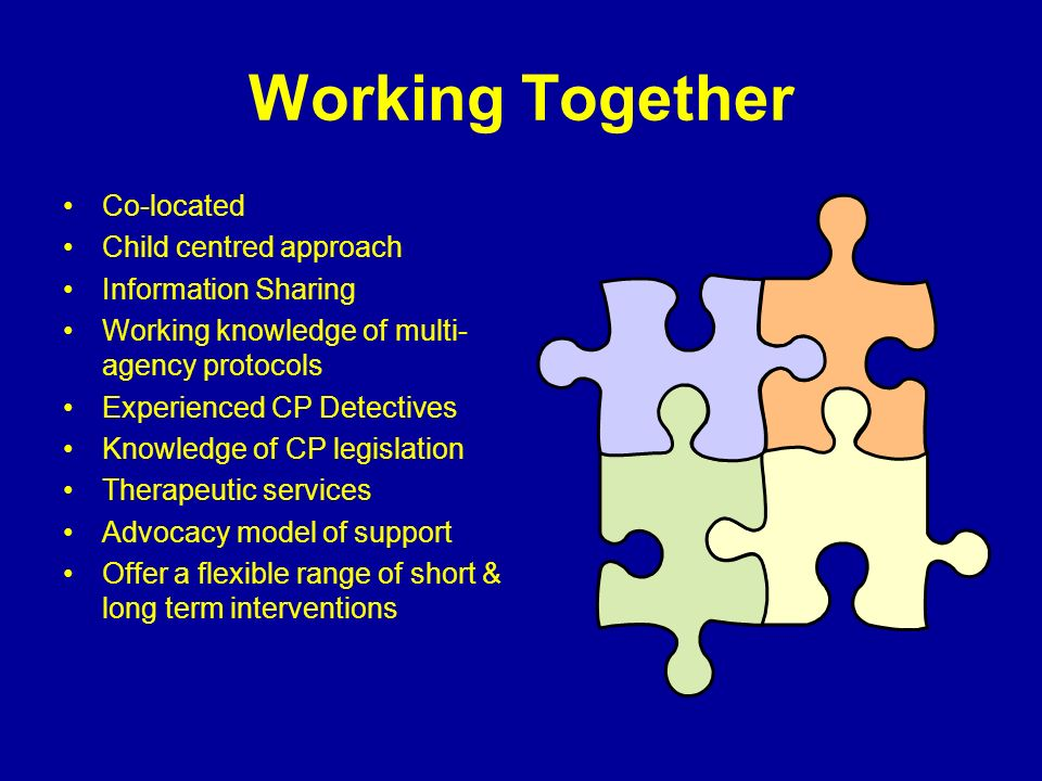Working Together Co-located Child centred approach Information Sharing Working knowledge of multi- agency protocols Experienced CP Detectives Knowledge of CP legislation Therapeutic services Advocacy model of support Offer a flexible range of short & long term interventions