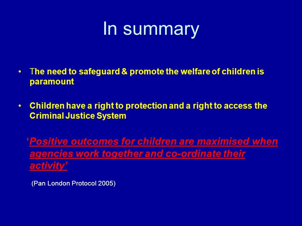 In summary The need to safeguard & promote the welfare of children is paramount Children have a right to protection and a right to access the Criminal Justice System Positive outcomes for children are maximised when agencies work together and co-ordinate their activity (Pan London Protocol 2005)