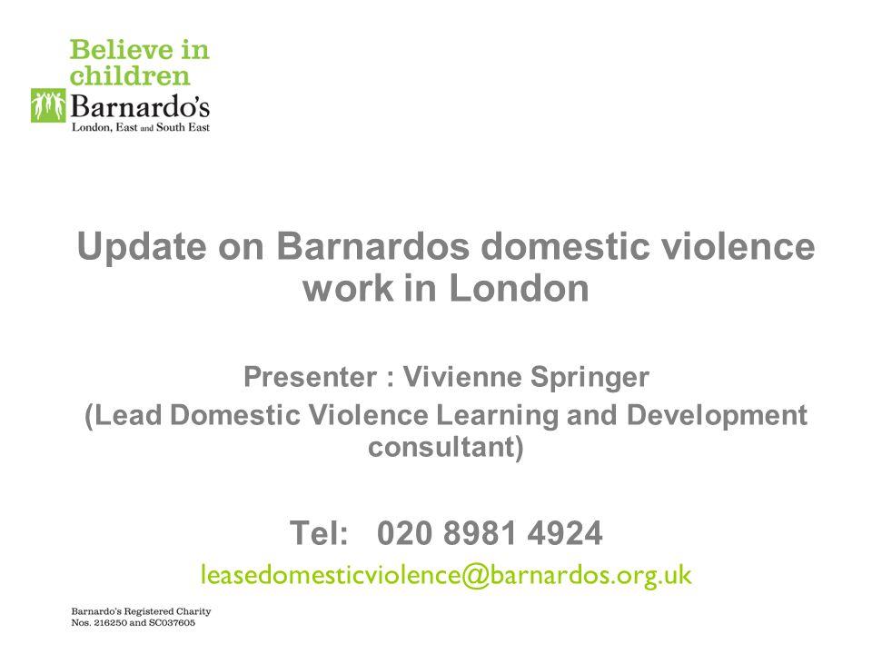 Update on Barnardos domestic violence work in London Presenter : Vivienne Springer (Lead Domestic Violence Learning and Development consultant) Tel: 0
