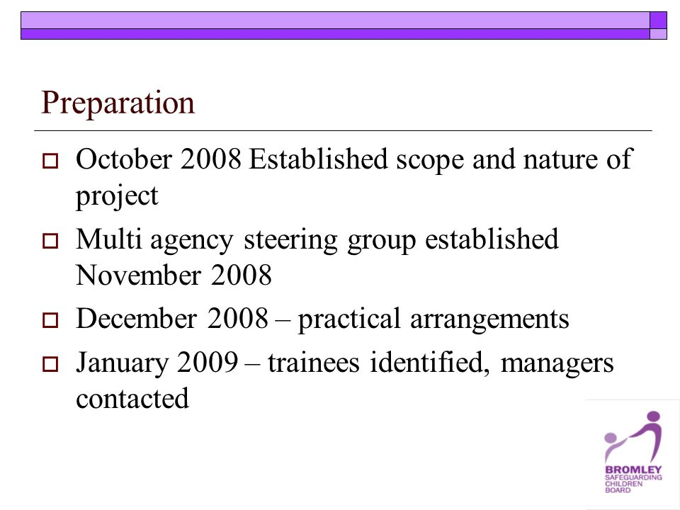 Preparation October 2008 Established scope and nature of project Multi agency steering group established November 2008 December 2008 – practical arrangements January 2009 – trainees identified, managers contacted
