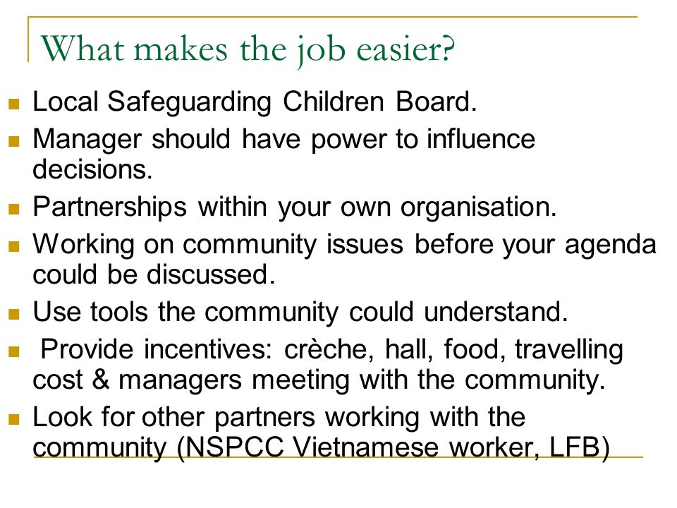 What makes the job easier? Local Safeguarding Children Board. Manager should have power to influence decisions. Partnerships within your own organisat