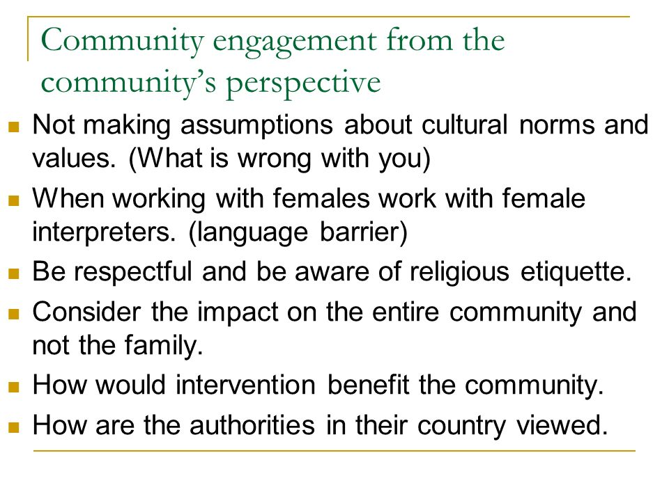 Community engagement from the communitys perspective Not making assumptions about cultural norms and values.