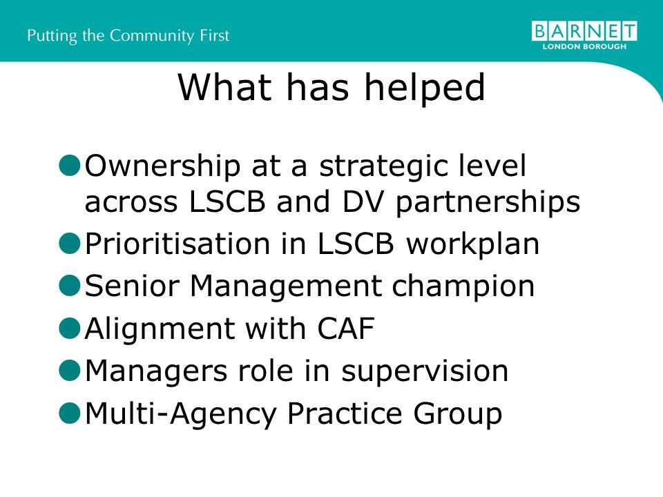 What has helped Ownership at a strategic level across LSCB and DV partnerships Prioritisation in LSCB workplan Senior Management champion Alignment with CAF Managers role in supervision Multi-Agency Practice Group