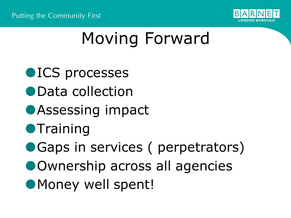 Moving Forward ICS processes Data collection Assessing impact Training Gaps in services ( perpetrators) Ownership across all agencies Money well spent!