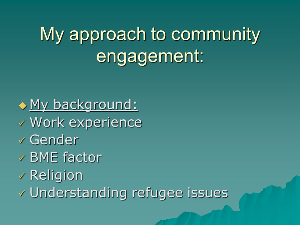 My approach to community engagement: My background: My background: Work experience Work experience Gender Gender BME factor BME factor Religion Religion Understanding refugee issues Understanding refugee issues