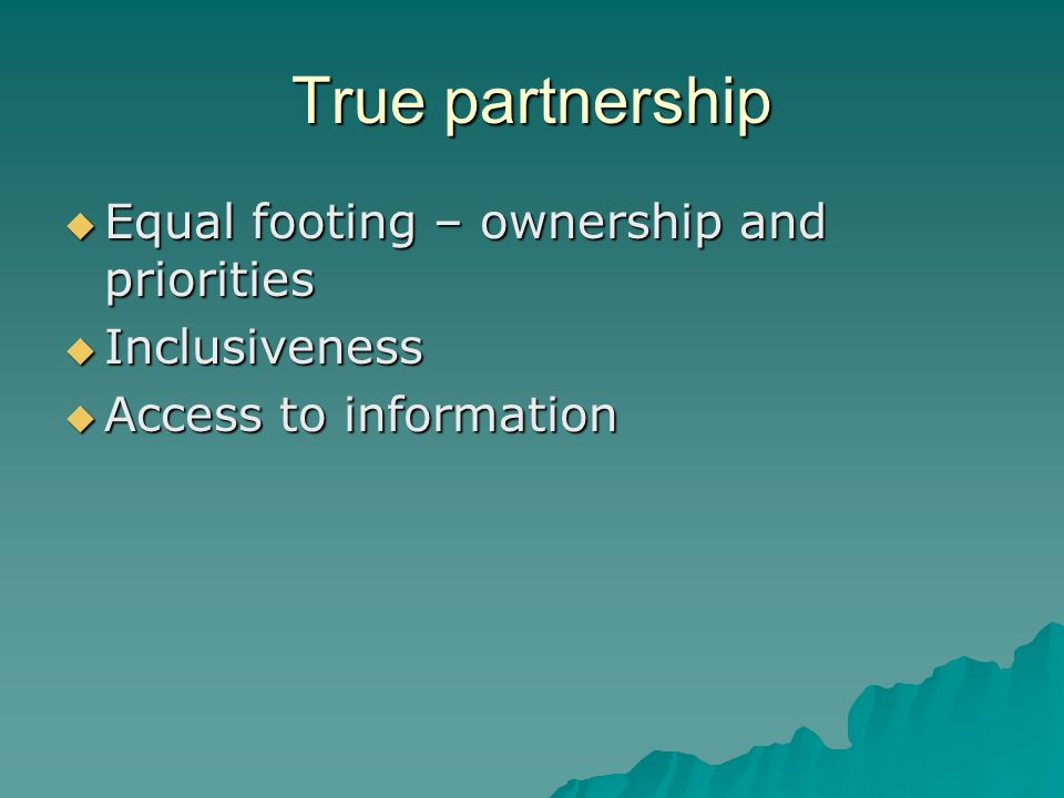 True partnership Equal footing – ownership and priorities Equal footing – ownership and priorities Inclusiveness Inclusiveness Access to information Access to information