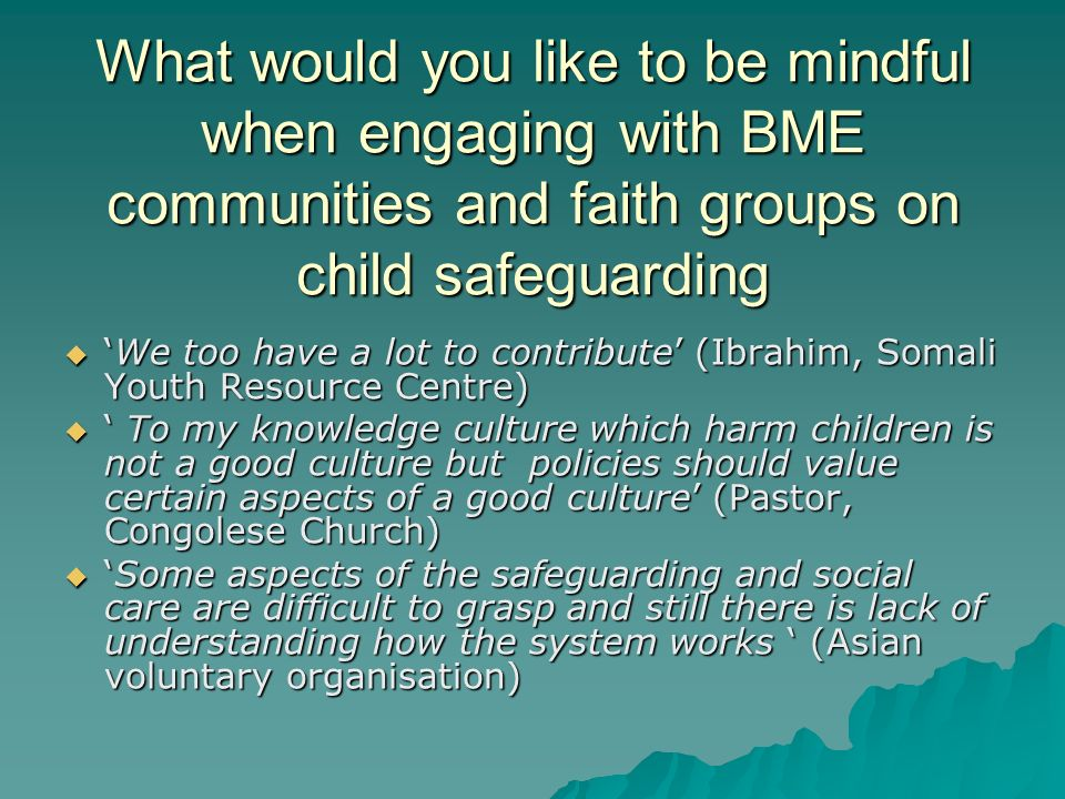 What would you like to be mindful when engaging with BME communities and faith groups on child safeguarding We too have a lot to contribute (Ibrahim, Somali Youth Resource Centre)We too have a lot to contribute (Ibrahim, Somali Youth Resource Centre) To my knowledge culture which harm children is not a good culture but policies should value certain aspects of a good culture (Pastor, Congolese Church) To my knowledge culture which harm children is not a good culture but policies should value certain aspects of a good culture (Pastor, Congolese Church) Some aspects of the safeguarding and social care are difficult to grasp and still there is lack of understanding how the system works (Asian voluntary organisation)Some aspects of the safeguarding and social care are difficult to grasp and still there is lack of understanding how the system works (Asian voluntary organisation)