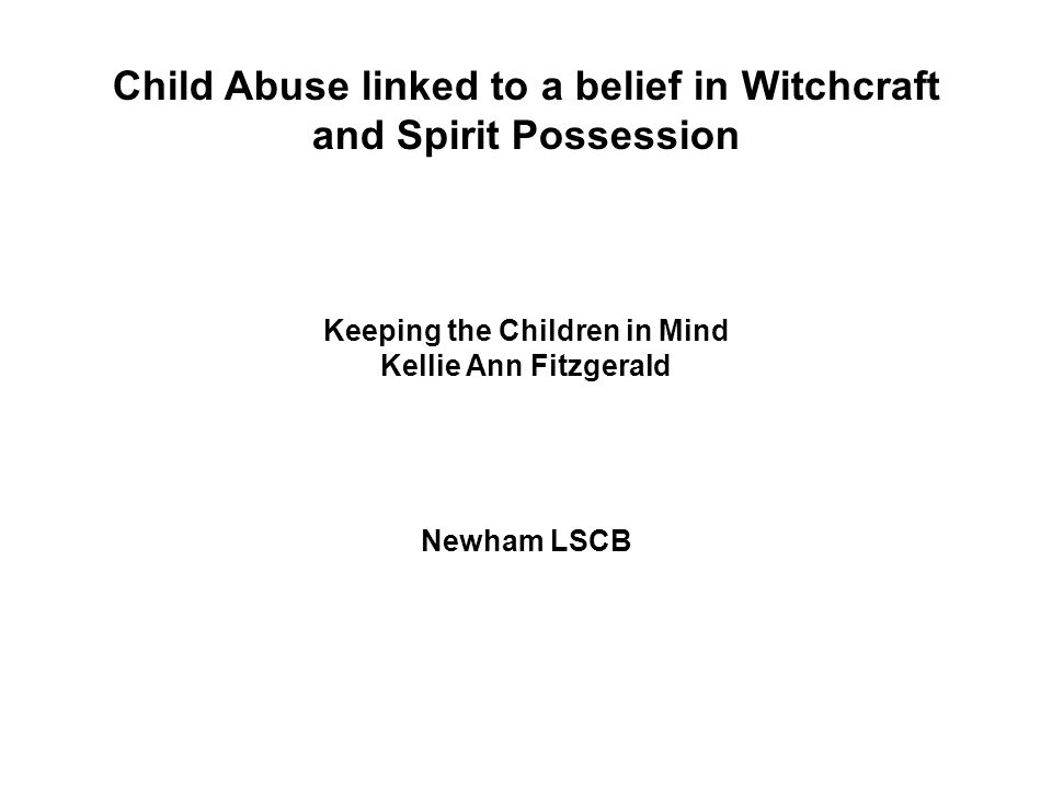 Child Abuse linked to a belief in Witchcraft and Spirit Possession Keeping the Children in Mind Kellie Ann Fitzgerald Newham LSCB