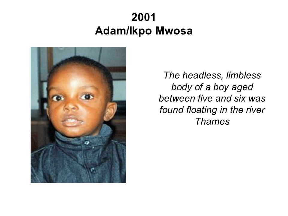 2001 Adam/Ikpo Mwosa The headless, limbless body of a boy aged between five and six was found floating in the river Thames