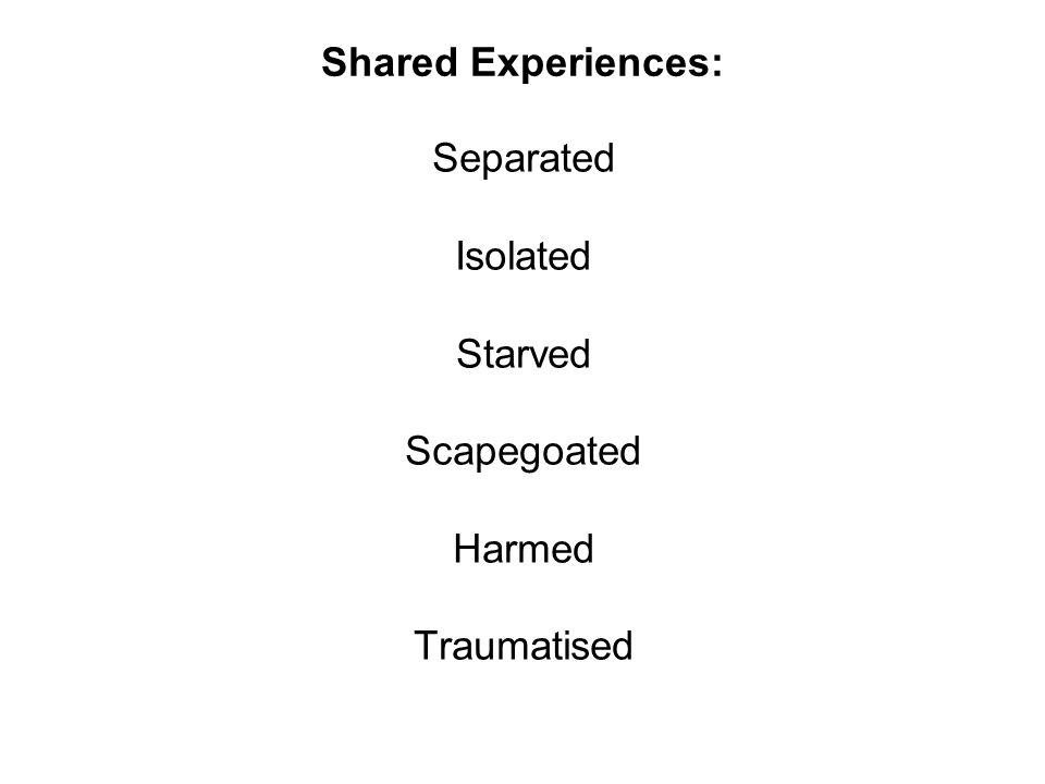 Shared Experiences: Separated Isolated Starved Scapegoated Harmed Traumatised