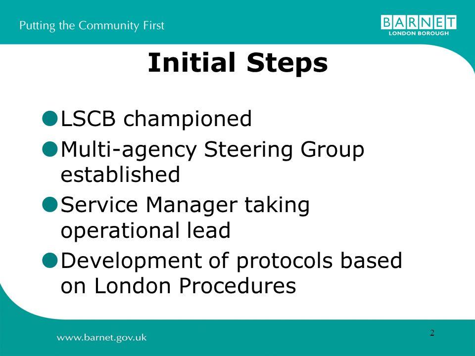 2 Initial Steps LSCB championed Multi-agency Steering Group established Service Manager taking operational lead Development of protocols based on London Procedures