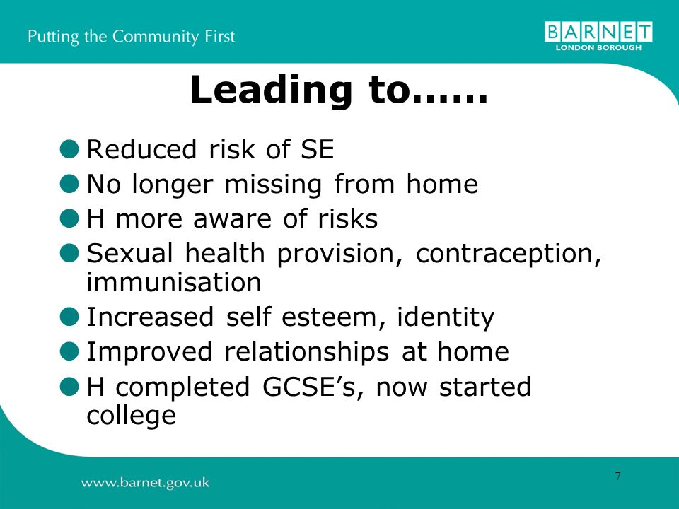 7 Leading to…… Reduced risk of SE No longer missing from home H more aware of risks Sexual health provision, contraception, immunisation Increased self esteem, identity Improved relationships at home H completed GCSEs, now started college