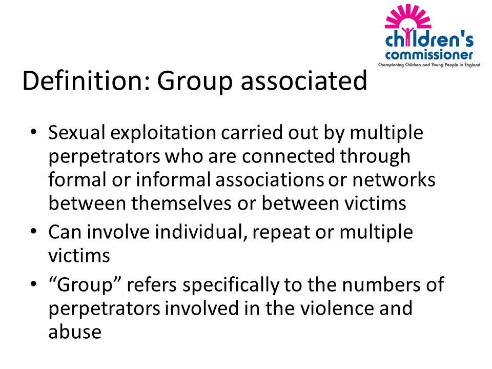 Definition: Group associated Sexual exploitation carried out by multiple perpetrators who are connected through formal or informal associations or networks between themselves or between victims Can involve individual, repeat or multiple victims Group refers specifically to the numbers of perpetrators involved in the violence and abuse