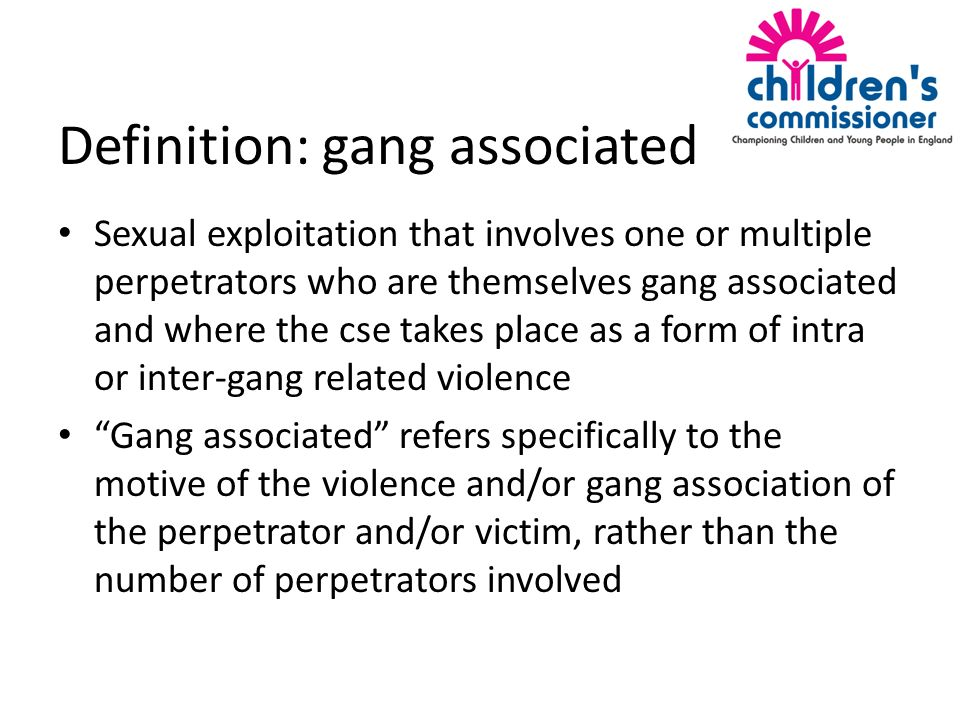 Definition: gang associated Sexual exploitation that involves one or multiple perpetrators who are themselves gang associated and where the cse takes